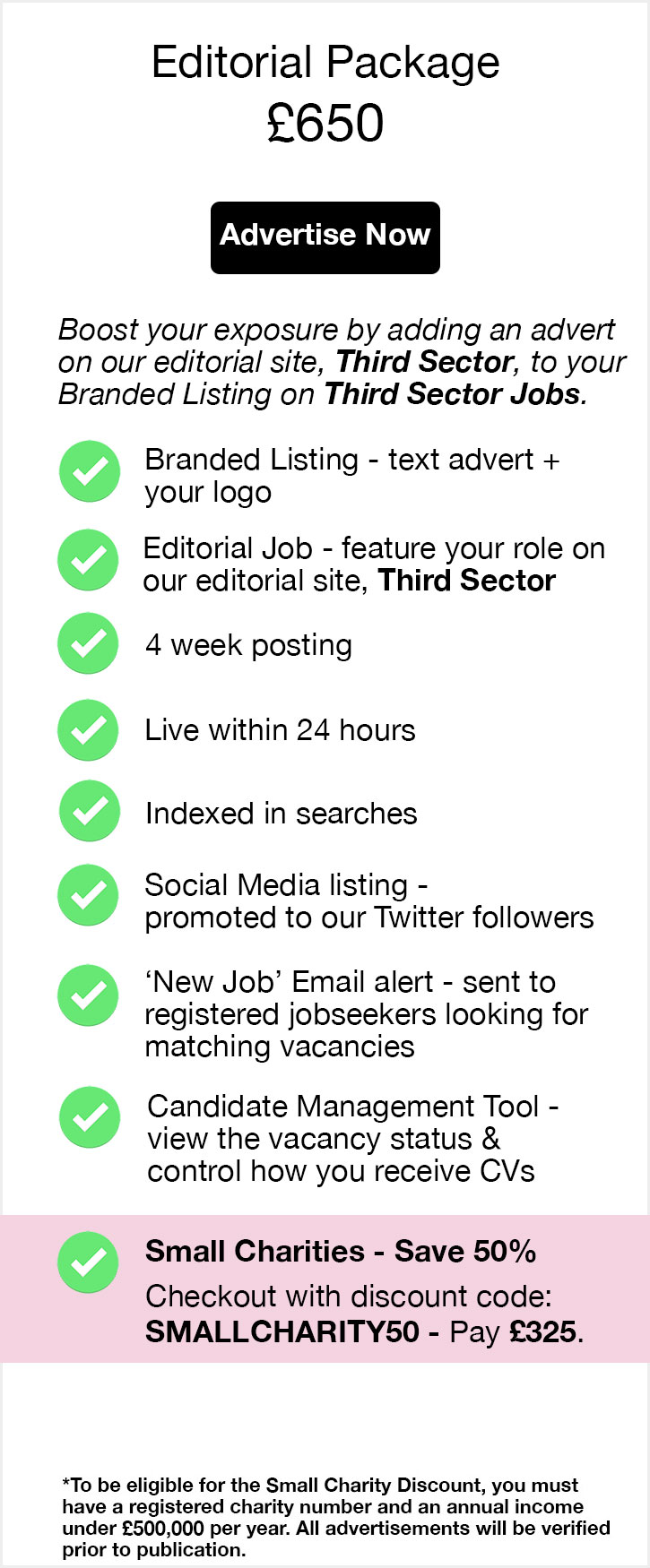 Premium Editorial Package. £800. Advertise Now. Advertise your role on Third Sector Jobs and Third Sector. This solution can boost applications by up to 77%. Text advert + your logo. Live within 24 hours. 4 week listing on Third Sector Jobs + 1 week feature on relevant pages of Third Sector. Reach up to 178,000 charity professionals. Social Media listing - promoted to our followers. Candidate Management Tool - view the status of your posting and control how you receive CVs. Candidate Email Newsletter - feature in our weekly bulletin to 98,000 subscribers. Premium Job highlight - improve your search presence. Premium Search result - have your role viewed first when candidates search using matching criteria.