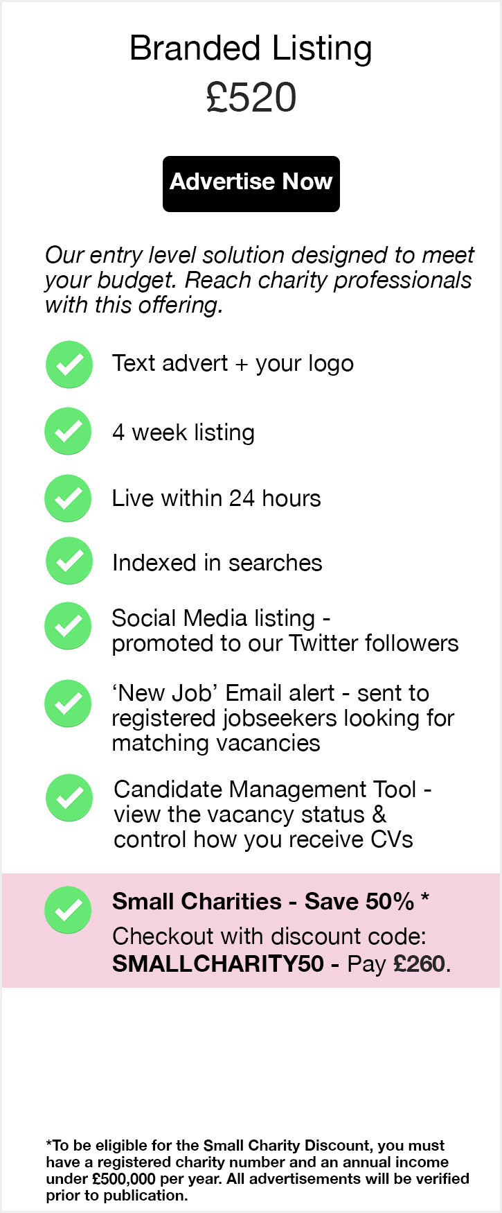 Branded Listing. £520. Advertise Now. Our entry level solution designed to meet your budget. Reach charity professionals with this offering. Text advert + your logo. 4 week listing. Live within 24 hours. Indexed in searches. Social Media listing - promoted to our followers. 'New Job' Email alert - sent to registered jobseekers looking for matching vacancies. Candidate Management Tool - view the status of your posting and control how you receive CVs. Small Charities - Save 50%. Checkout with discount code: SMALLCHARITY50 - Pay £260.