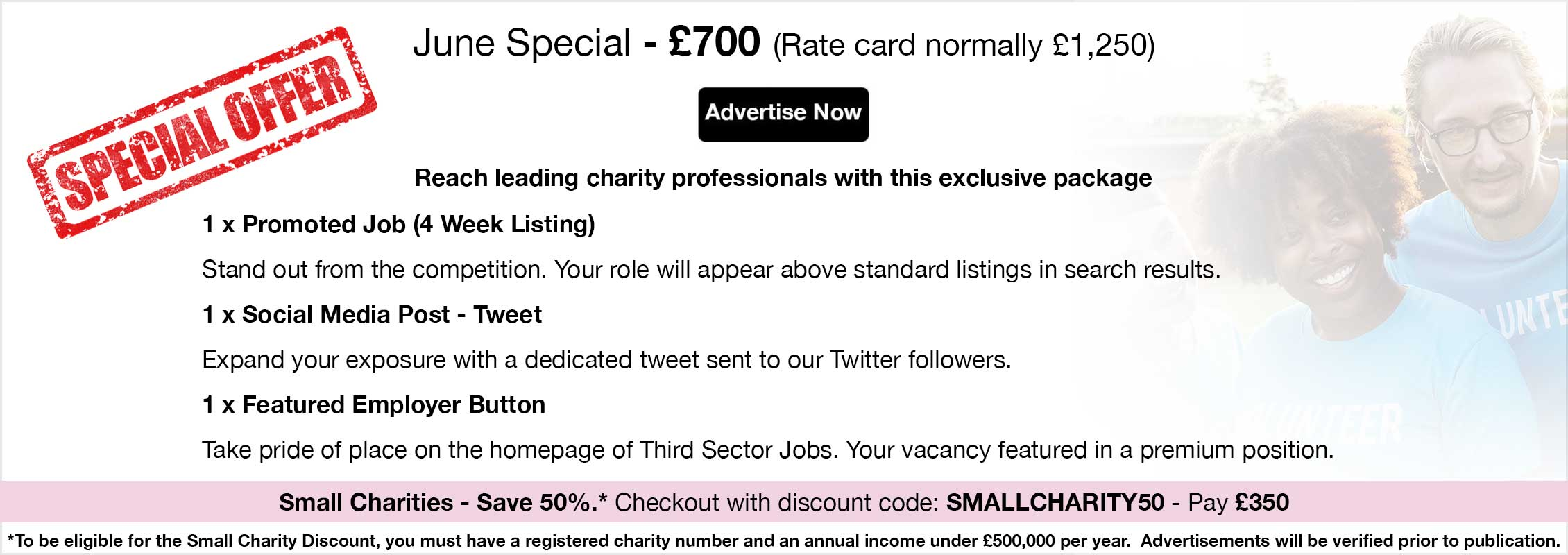Special Offer. June Special - £700 (Rate card normally £1,250). Advertise Now. Reach leading charity professionals with this exclusive package. 1 x Promoted Job (4 Week Listing). Stand out from the competition. Your role will appear above standard listings in search results. 1 x Social Media Post - Tweet. Expand your exposure with a dedicated tweet sent to our Twitter followers. 1 x Featured Employer Button. Take pride of place on the homepage of Third Sector Jobs. Your vacancy featured in a premium position.