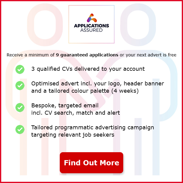 Applications Assured. Receive a minimum of 9 guaranteed applications or your next advert free. We use CV, Profile and Search data to match candidates for you. Optimised advert including your logo, header banner and a tailored colour palette (4 weeks). Bespoke, targeted email including CV search, match and alert. Tailored programmatic advertising campaign targeting relevant job seekers. Find Out More.